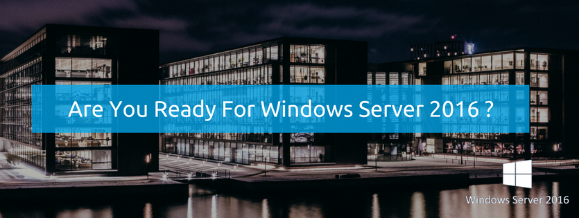 Windows Server 2016 Is Here – Are You Ready To Gain An Advantage
